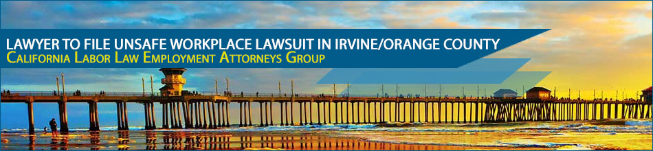 Lawyer to File Unsafe Workplace Lawsuit in Irvine/Orange County